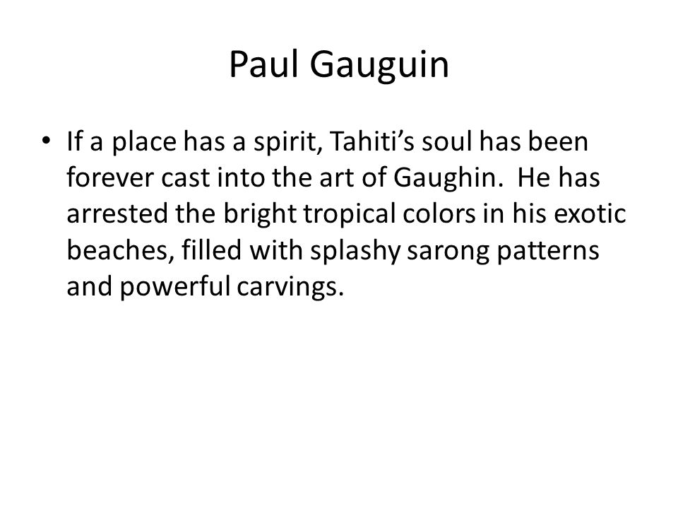 Paul Gauguin If a place has a spirit, Tahiti's soul has been forever cast into the art of Gaughin. He has arrested the bright tropical colors in his e