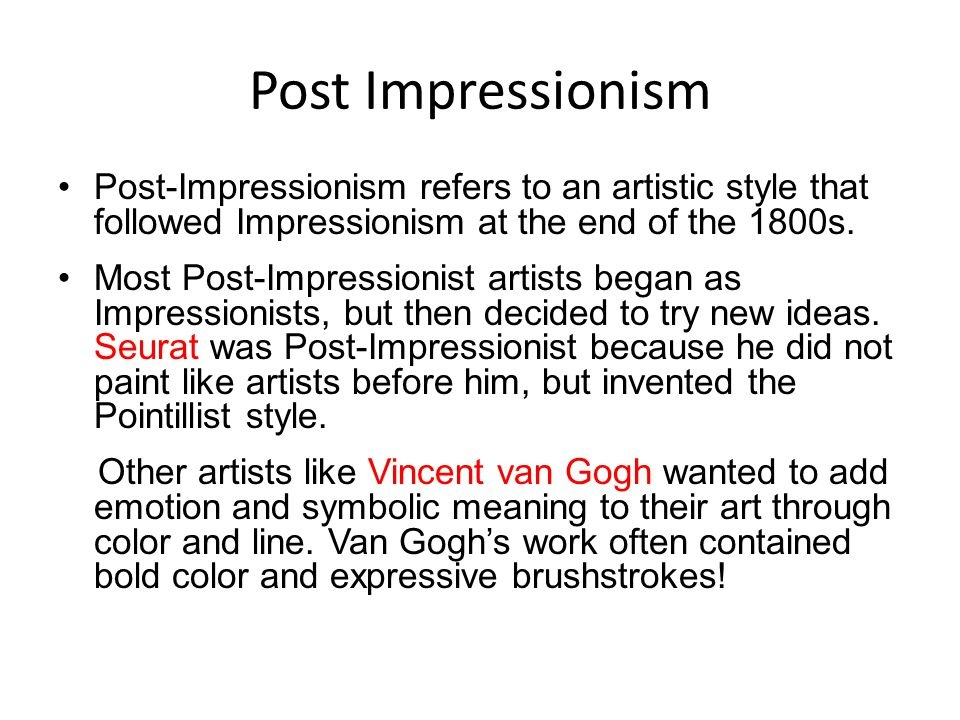 Post Impressionism Post-Impressionism refers to an artistic style that followed Impressionism at the end of the 1800s. Most Post-Impressionist artists