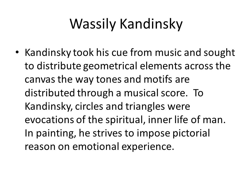 Wassily Kandinsky Kandinsky took his cue from music and sought to distribute geometrical elements across the canvas the way tones and motifs are distr