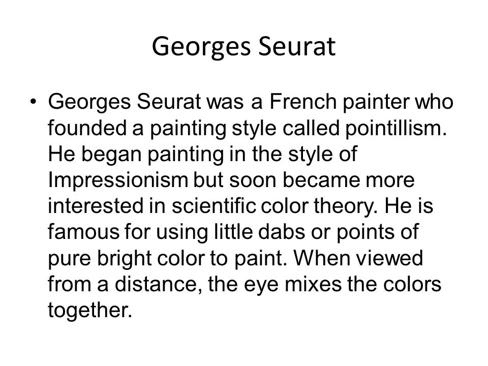 Georges Seurat Georges Seurat was a French painter who founded a painting style called pointillism. He began painting in the style of Impressionism bu