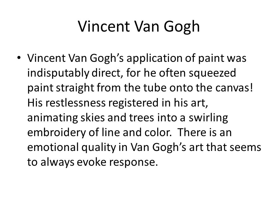 Vincent Van Gogh Vincent Van Gogh's application of paint was indisputably direct, for he often squeezed paint straight from the tube onto the canvas!