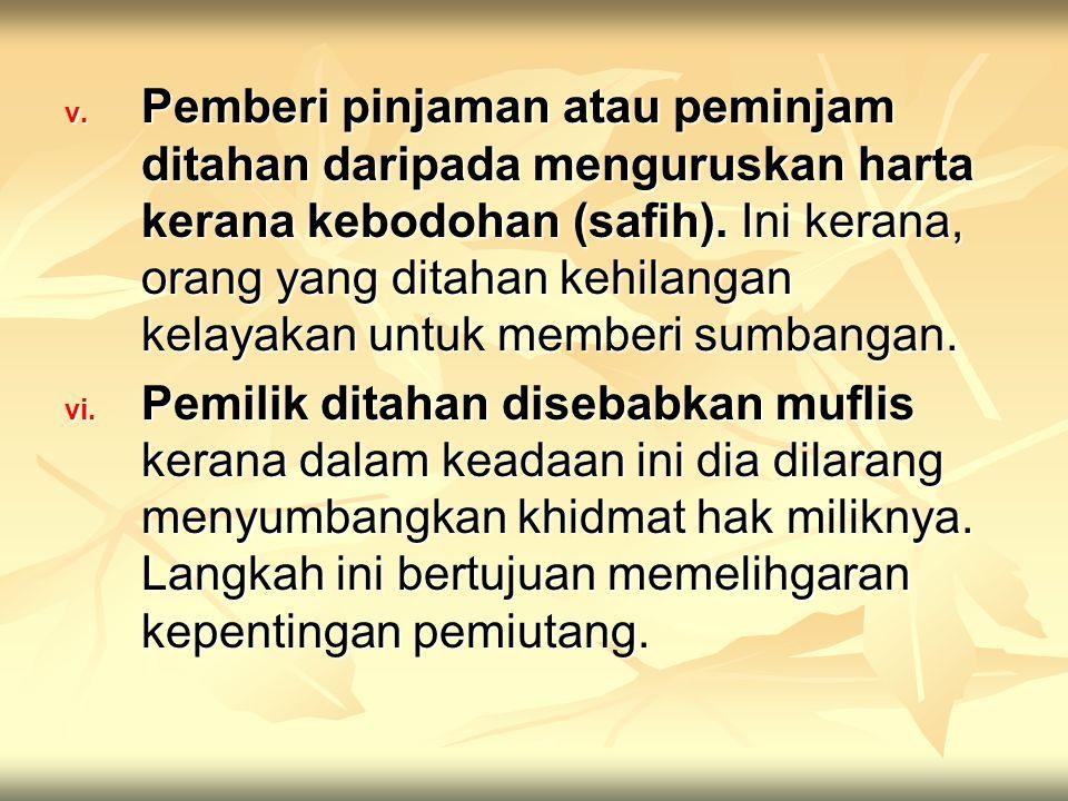 v. Pemberi pinjaman atau peminjam ditahan daripada menguruskan harta kerana kebodohan (safih). Ini kerana, orang yang ditahan kehilangan kelayakan unt