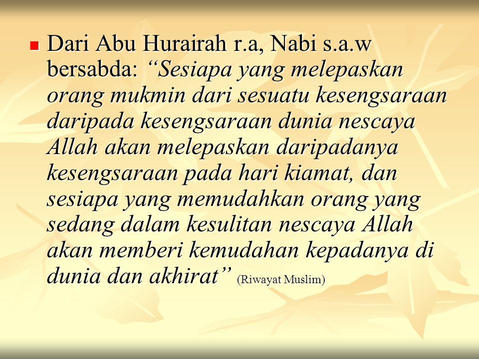 """Dari Abu Hurairah r.a, Nabi s.a.w bersabda: """"Sesiapa yang melepaskan orang mukmin dari sesuatu kesengsaraan daripada kesengsaraan dunia nescaya Allah"""