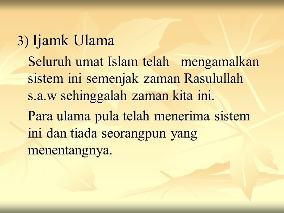 3) Ijamk Ulama Seluruh umat Islam telah mengamalkan sistem ini semenjak zaman Rasulullah s.a.w sehinggalah zaman kita ini. Para ulama pula telah mener