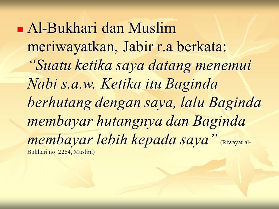 """Al-Bukhari dan Muslim meriwayatkan, Jabir r.a berkata: """"Suatu ketika saya datang menemui Nabi s.a.w. Ketika itu Baginda berhutang dengan saya, lalu Ba"""