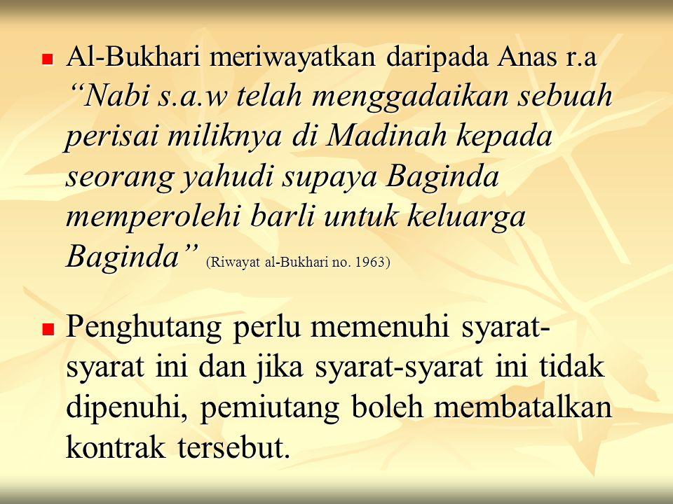 """Al-Bukhari meriwayatkan daripada Anas r.a """"Nabi s.a.w telah menggadaikan sebuah perisai miliknya di Madinah kepada seorang yahudi supaya Baginda mempe"""