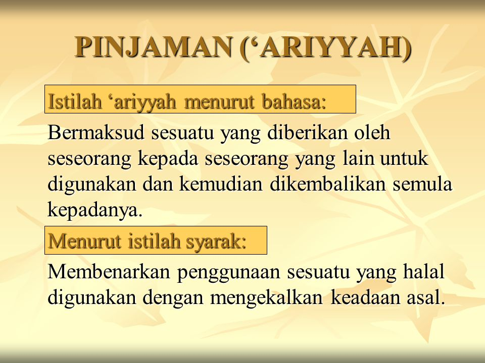 PINJAMAN ('ARIYYAH) Istilah 'ariyyah menurut bahasa: Bermaksud sesuatu yang diberikan oleh seseorang kepada seseorang yang lain untuk digunakan dan ke