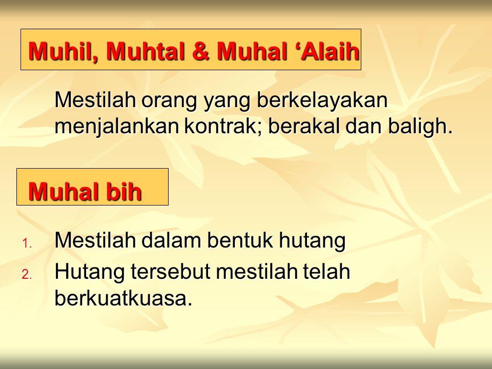 Muhil, Muhtal & Muhal 'Alaih Muhil, Muhtal & Muhal 'Alaih Mestilah orang yang berkelayakan menjalankan kontrak; berakal dan baligh. Muhal bih Muhal bi