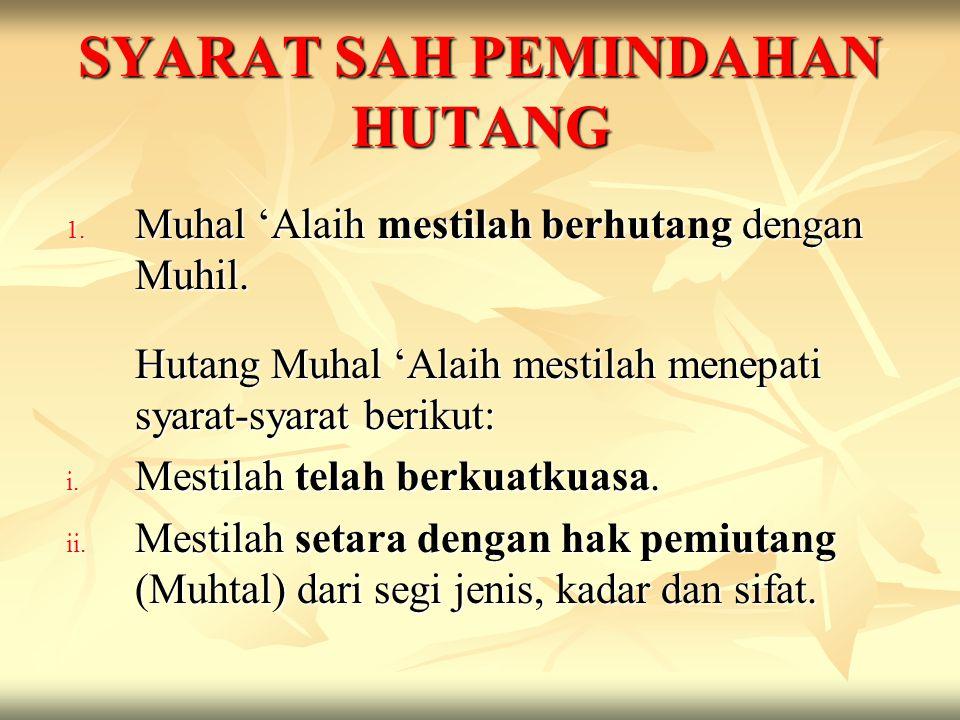 SYARAT SAH PEMINDAHAN HUTANG 1. Muhal 'Alaih mestilah berhutang dengan Muhil. Hutang Muhal 'Alaih mestilah menepati syarat-syarat berikut: i. Mestilah