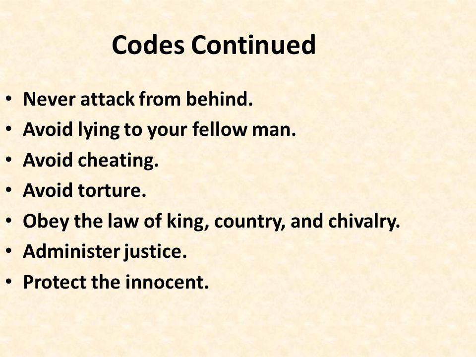 Codes Continued Never attack from behind. Avoid lying to your fellow man. Avoid cheating. Avoid torture. Obey the law of king, country, and chivalry.