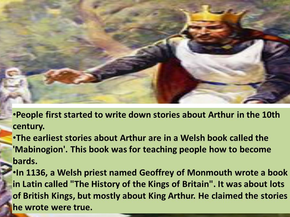 People first started to write down stories about Arthur in the 10th century.stories about Arthur The earliest stories about Arthur are in a Welsh book