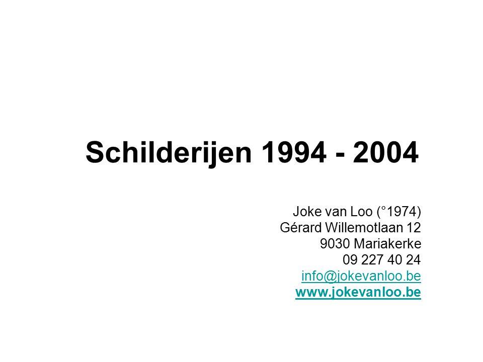 Schilderijen 1994 - 2004 Joke van Loo (°1974) Gérard Willemotlaan 12 9030 Mariakerke 09 227 40 24 info@jokevanloo.be www.jokevanloo.be
