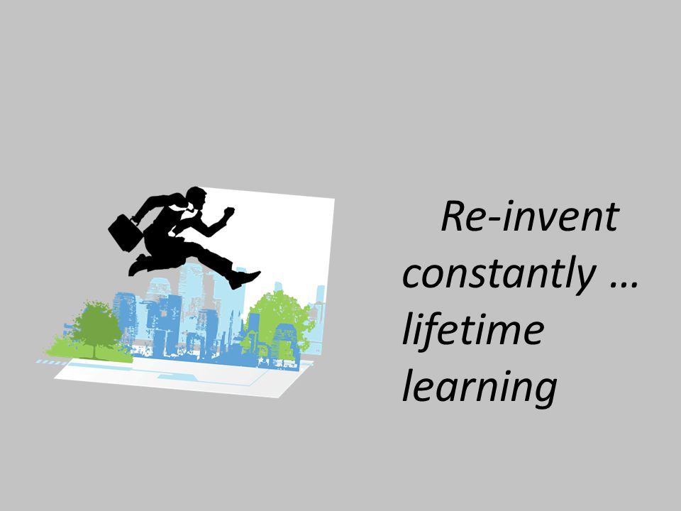 Re-invent constantly … lifetime learning