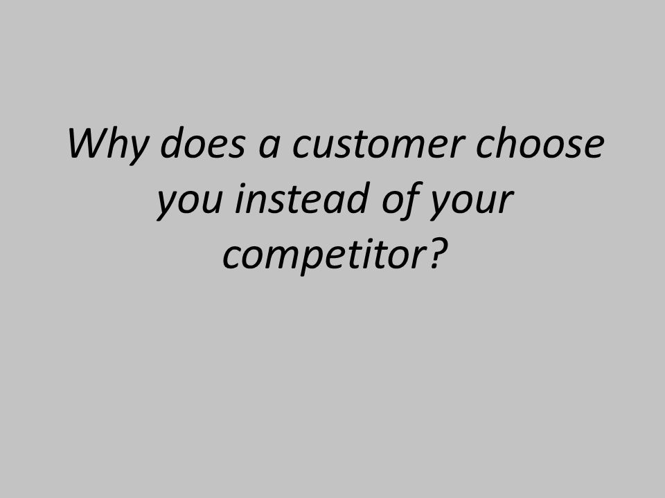 Why does a customer choose you instead of your competitor