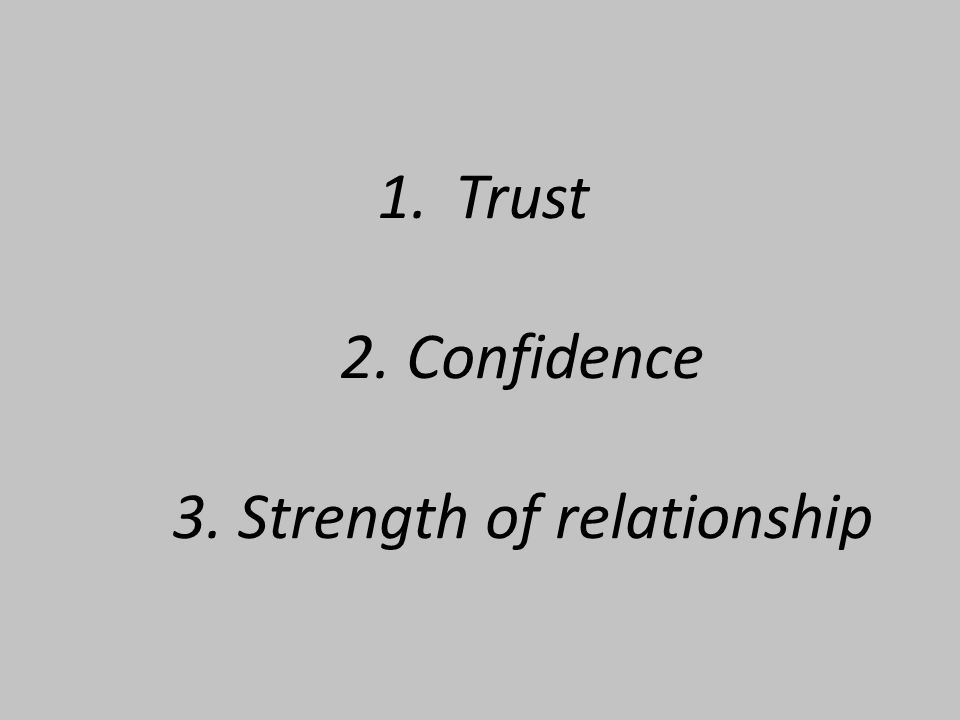 1.Trust 2. Confidence 3. Strength of relationship