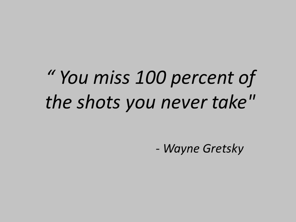 You miss 100 percent of the shots you never take - Wayne Gretsky