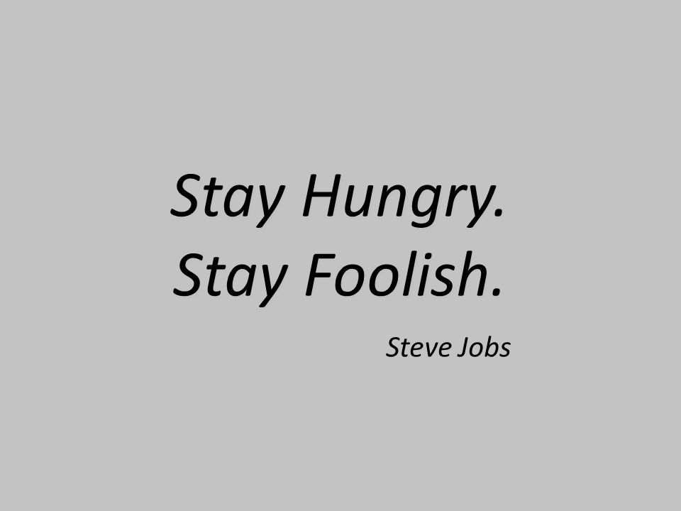 Stay Hungry. Stay Foolish. Stay Hungry. Stay Foolish. Steve Jobs