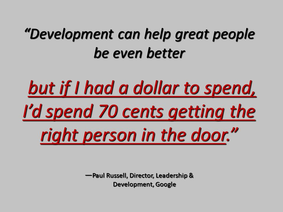 Development can help great people be even better but if I had a dollar to spend, I'd spend 70 cents getting the right person in the door. — Paul Russell, Director, Leadership & Development, Google