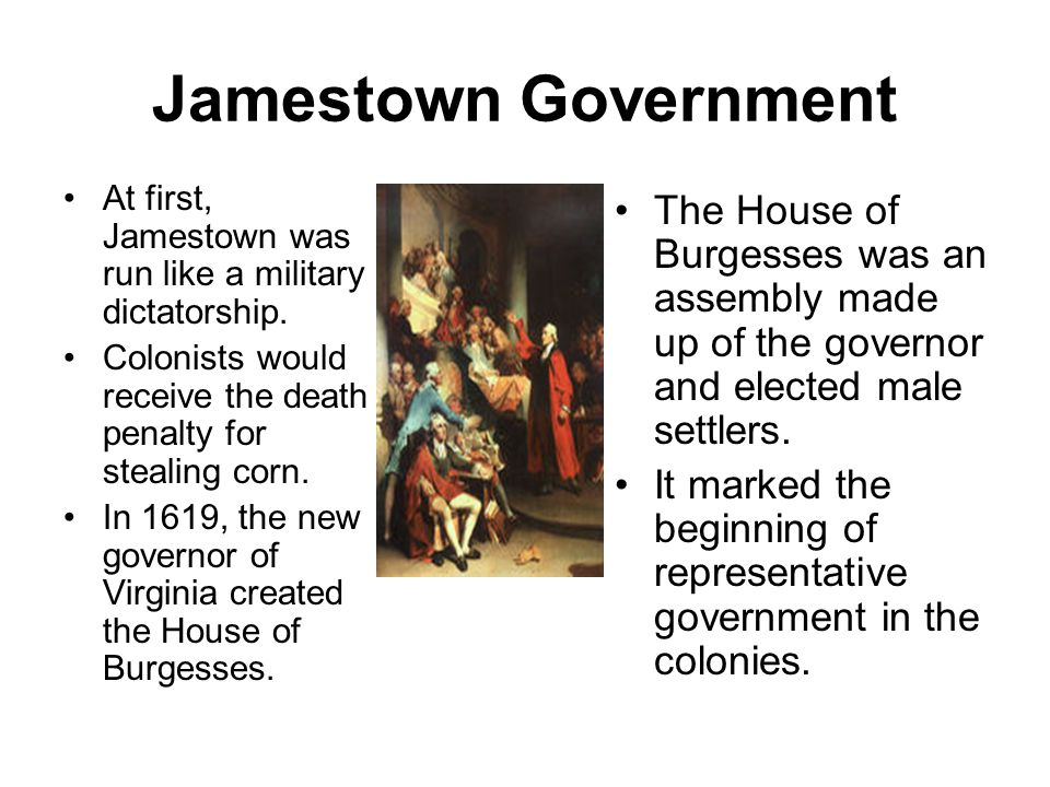 Jamestown Government At first, Jamestown was run like a military dictatorship.