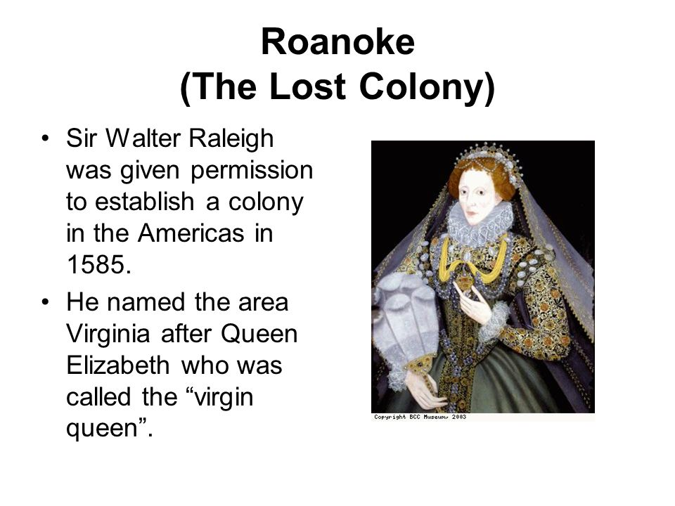 Roanoke (The Lost Colony) Sir Walter Raleigh was given permission to establish a colony in the Americas in 1585.