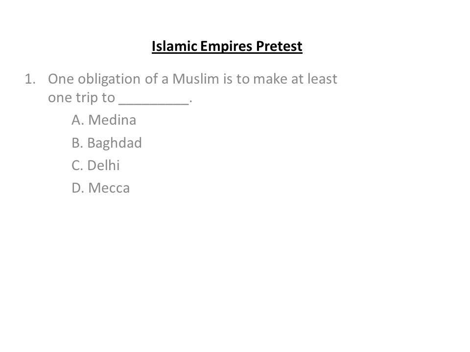 Islamic Empires Pretest 1.One obligation of a Muslim is to make at least one trip to _________.