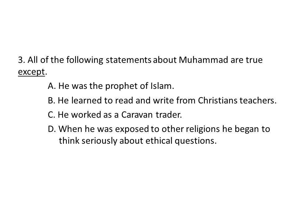 3. All of the following statements about Muhammad are true except. A. He was the prophet of Islam. B. He learned to read and write from Christians tea