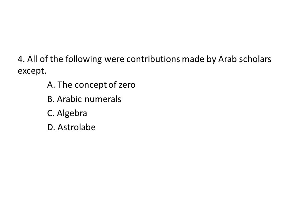 4. All of the following were contributions made by Arab scholars except.