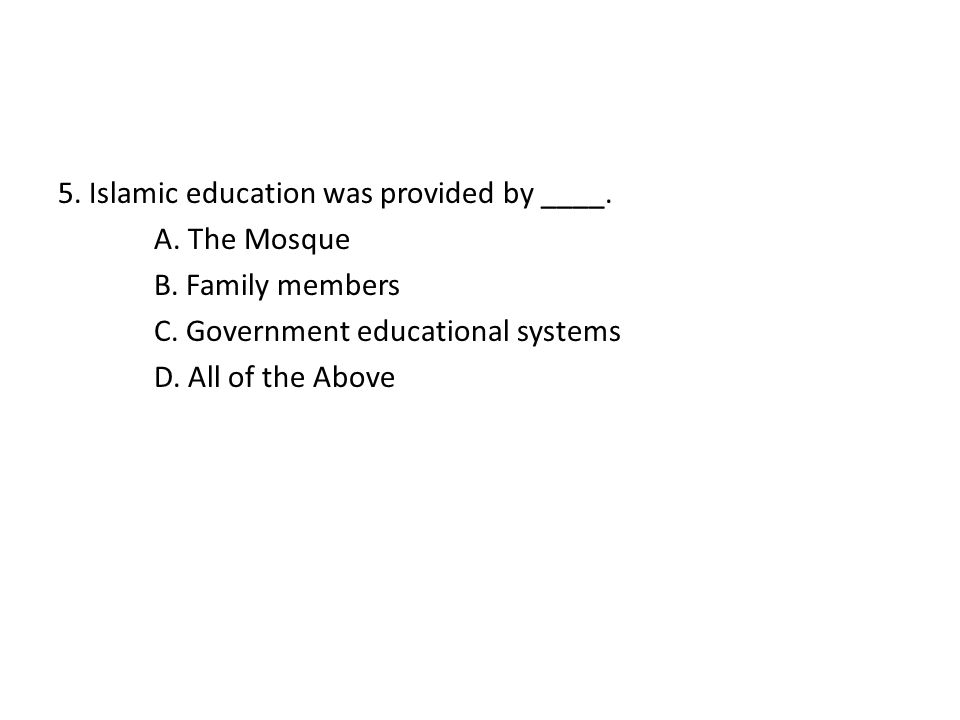 5. Islamic education was provided by ____. A. The Mosque B. Family members C. Government educational systems D. All of the Above