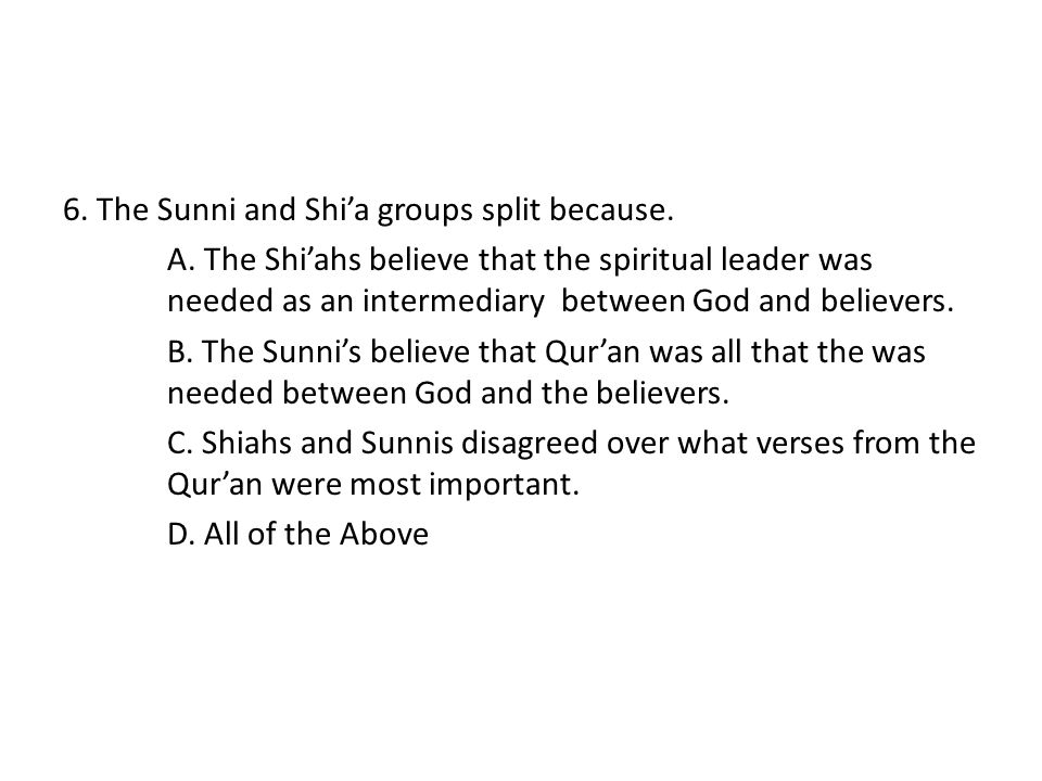 6. The Sunni and Shi'a groups split because. A. The Shi'ahs believe that the spiritual leader was needed as an intermediary between God and believers.