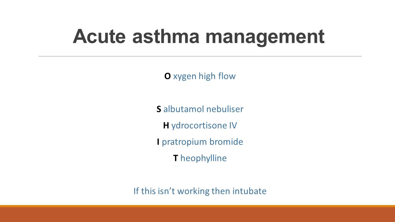 Acute asthma management O xygen high flow S albutamol nebuliser H ydrocortisone IV I pratropium bromide T heophylline If this isn't working then intub
