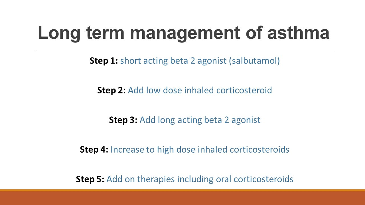 Long term management of asthma Step 1: short acting beta 2 agonist (salbutamol) Step 2: Add low dose inhaled corticosteroid Step 3: Add long acting be