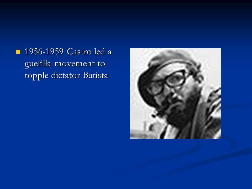 1956-1959 Castro led a guerilla movement to topple dictator Batista 1956-1959 Castro led a guerilla movement to topple dictator Batista