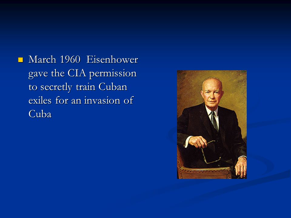 March 1960 Eisenhower gave the CIA permission to secretly train Cuban exiles for an invasion of Cuba March 1960 Eisenhower gave the CIA permission to secretly train Cuban exiles for an invasion of Cuba