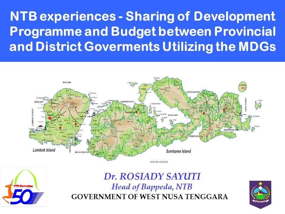 NTB experiences - Sharing of Development Programme and Budget between Provincial and District Goverments Utilizing the MDGs GOVERNMENT OF WEST NUSA TENGGARA Dr.