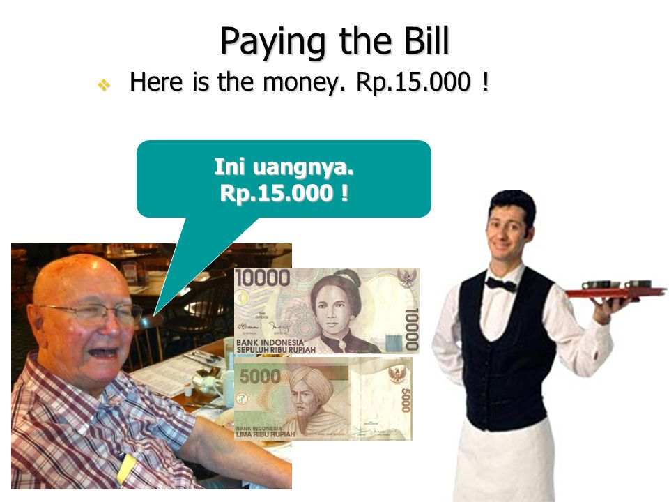 Paying the Bill  Here is the money. Rp.15.000 ! Ini uangnya. Rp.15.000 !
