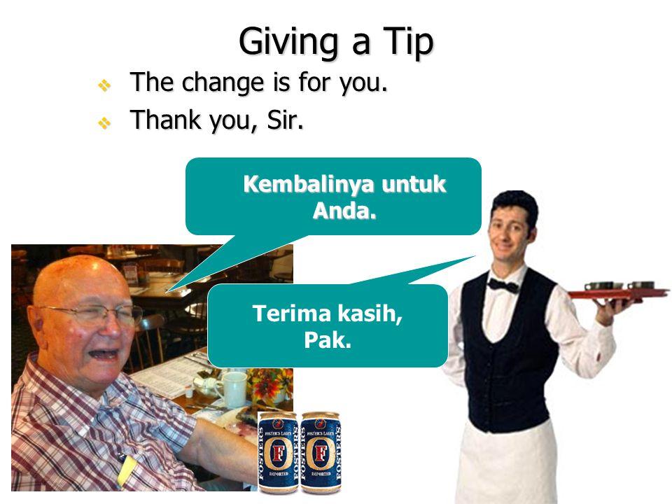 Giving a Tip  The change is for you.  Thank you, Sir. Kembalinya untuk Anda. Terima kasih, Pak.
