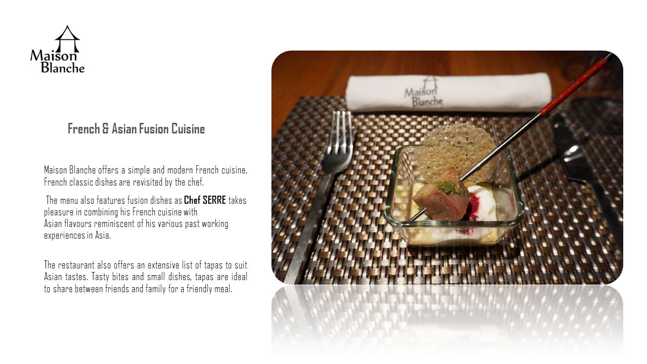 French & Asian Fusion Cuisine Maison Blanche offers a simple and modern French cuisine.