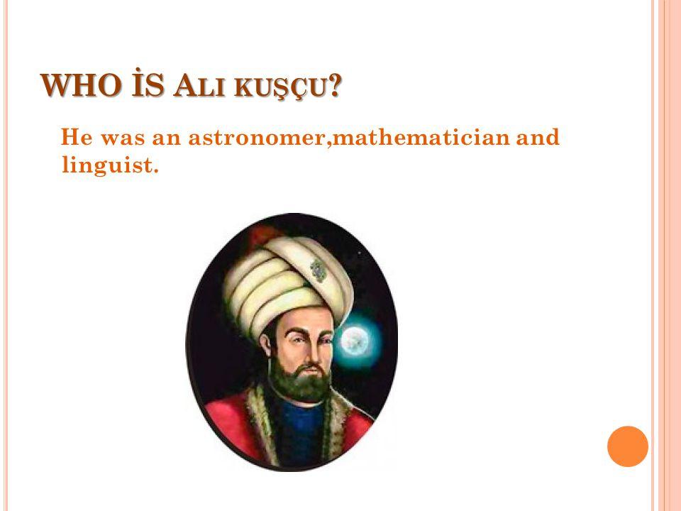 WHO İS A LI KUŞÇU ? He was an astronomer,mathematician and linguist.