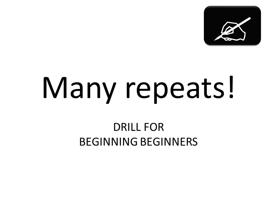 Many repeats! DRILL FOR BEGINNING BEGINNERS  