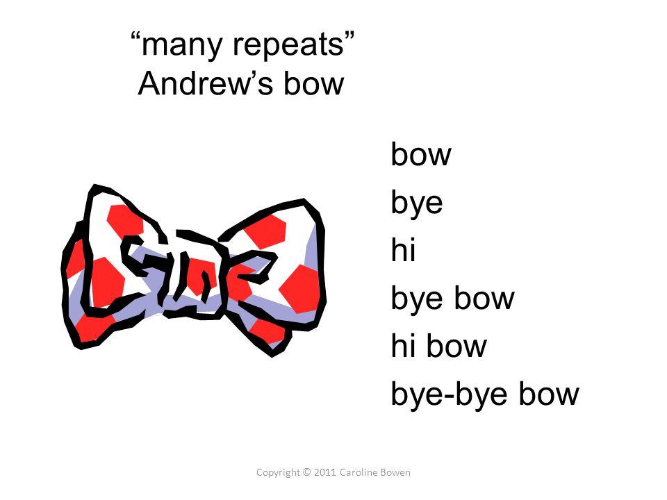 bow bye hi bye bow hi bow bye-bye bow Copyright © 2011 Caroline Bowen many repeats Andrew's bow