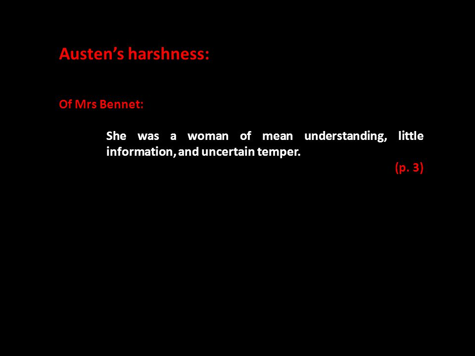 Austen's harshness: Of Mrs Bennet: She was a woman of mean understanding, little information, and uncertain temper. (p. 3)