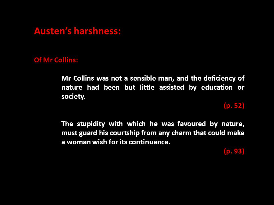 Austen's harshness: Of Mr Collins: Mr Collins was not a sensible man, and the deficiency of nature had been but little assisted by education or society.
