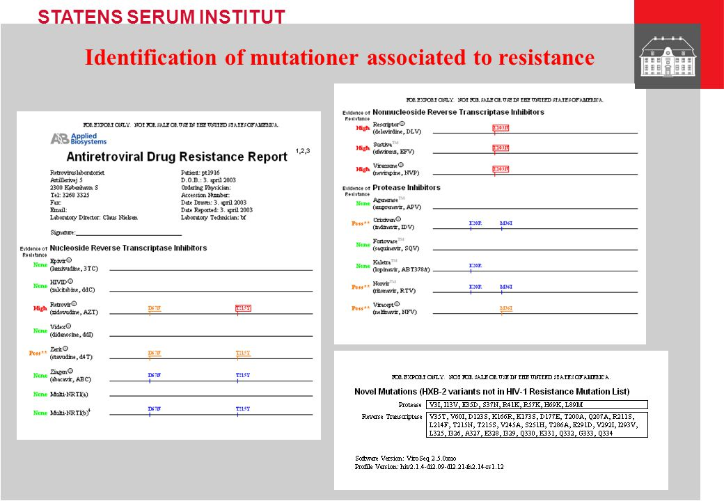 STATENS SERUM INSTITUT Genotypic resistance testing on routine basis in a quality insured (ISO 17025) laboratory: Department of Virology SSI EDTA-blood sample Extraction of HIV-RNA from plasma * Abbott ViroSeq 2 system Nucleotide sequence * Quality control by phylogenetic analysis * Identification of mutations associated to resistance * Interpretation of resistance * Report