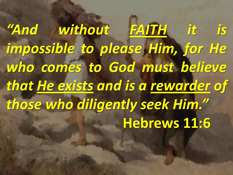 """""""And without FAITH it is impossible to please Him, for He who comes to God must believe that He exists and is a rewarder of those who diligently seek"""