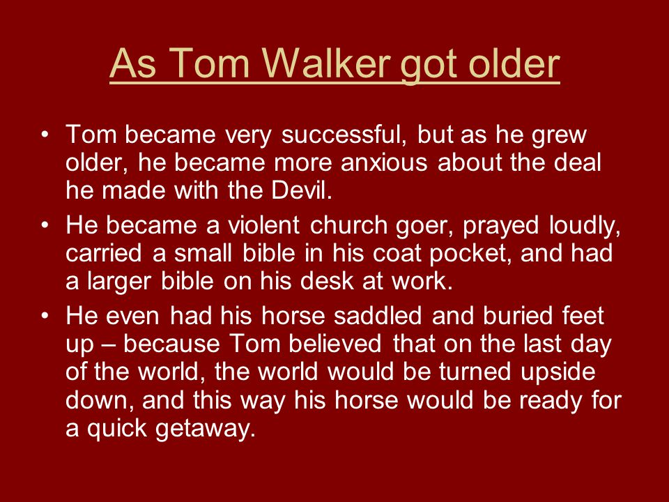As Tom Walker got older Tom became very successful, but as he grew older, he became more anxious about the deal he made with the Devil. He became a vi
