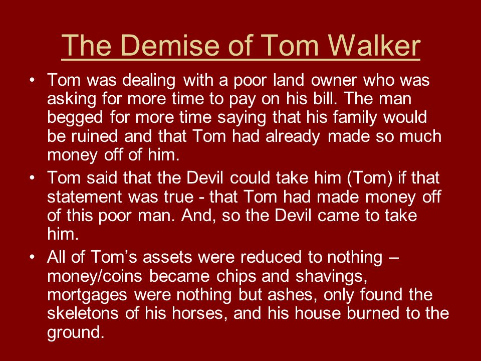 The Demise of Tom Walker Tom was dealing with a poor land owner who was asking for more time to pay on his bill.