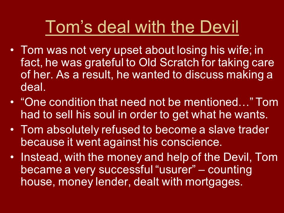 Tom's deal with the Devil Tom was not very upset about losing his wife; in fact, he was grateful to Old Scratch for taking care of her. As a result, h