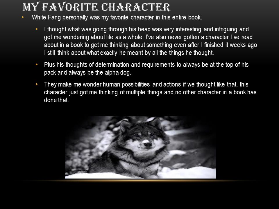 MY FAVORITE CHARACTER White Fang personally was my favorite character in this entire book.