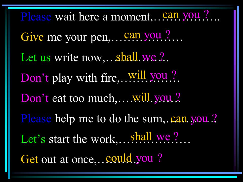 Please wait here a moment,……………..Give me your pen,……………… Let us write now,…………….