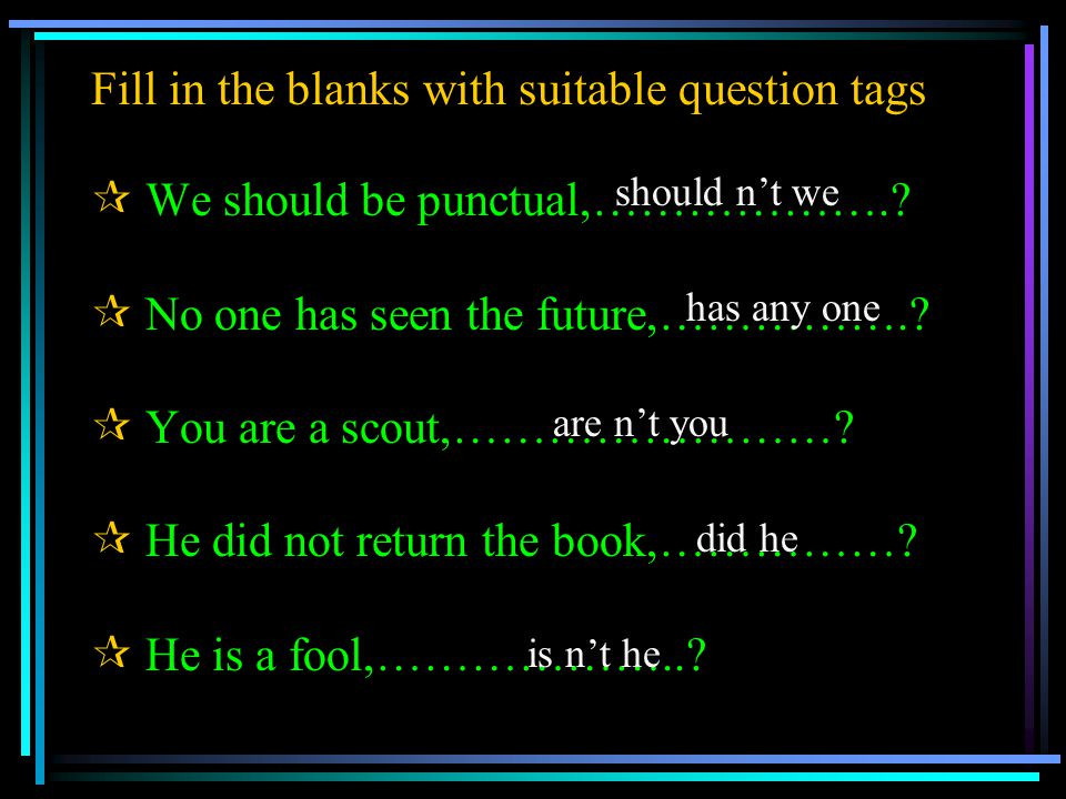 Fill in the blanks with suitable question tags  W We should be punctual,………………..